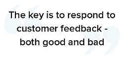 The key is to respond to customer feedback - both good and bad